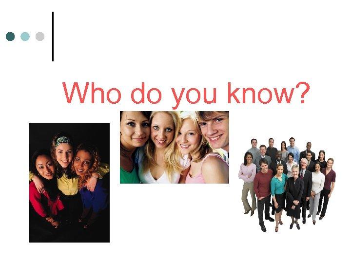 Who do you know?