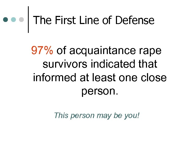The First Line of Defense 97% of acquaintance rape survivors indicated that informed at