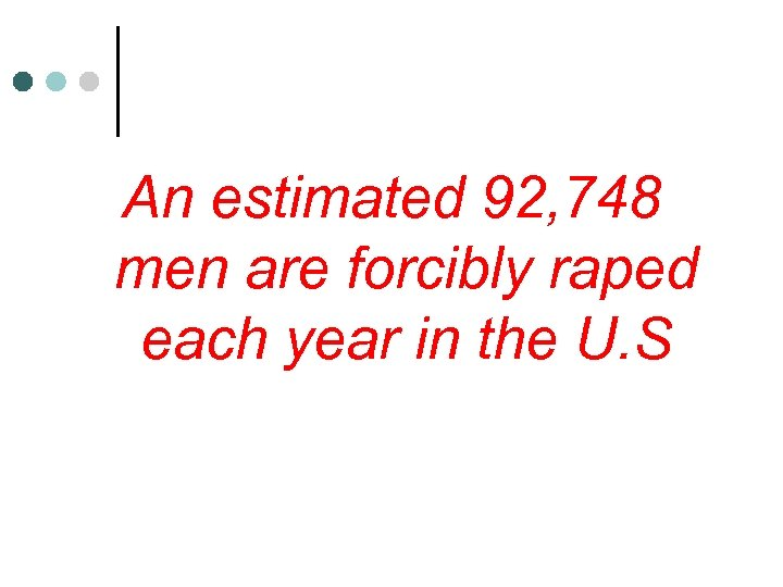 An estimated 92, 748 men are forcibly raped each year in the U. S