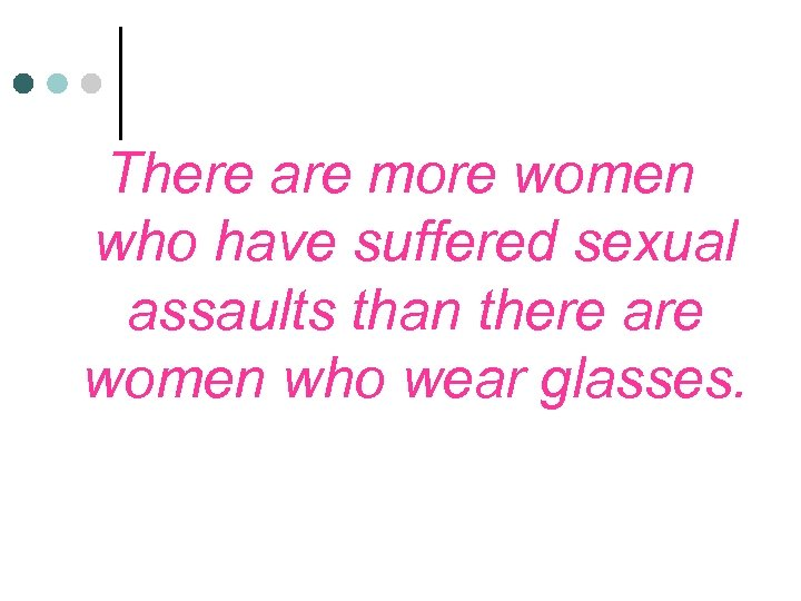 There are more women who have suffered sexual assaults than there are women who