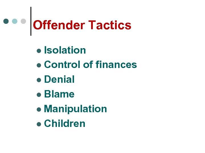 Offender Tactics Isolation l Control of finances l Denial l Blame l Manipulation l
