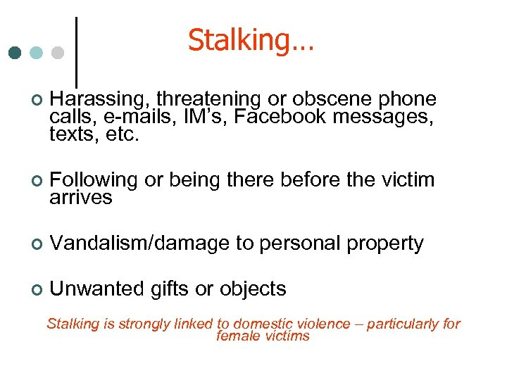 Stalking… ¢ Harassing, threatening or obscene phone calls, e-mails, IM's, Facebook messages, texts, etc.