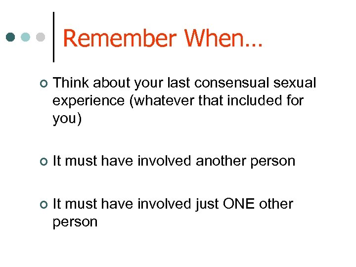 Remember When… ¢ Think about your last consensual sexual experience (whatever that included for