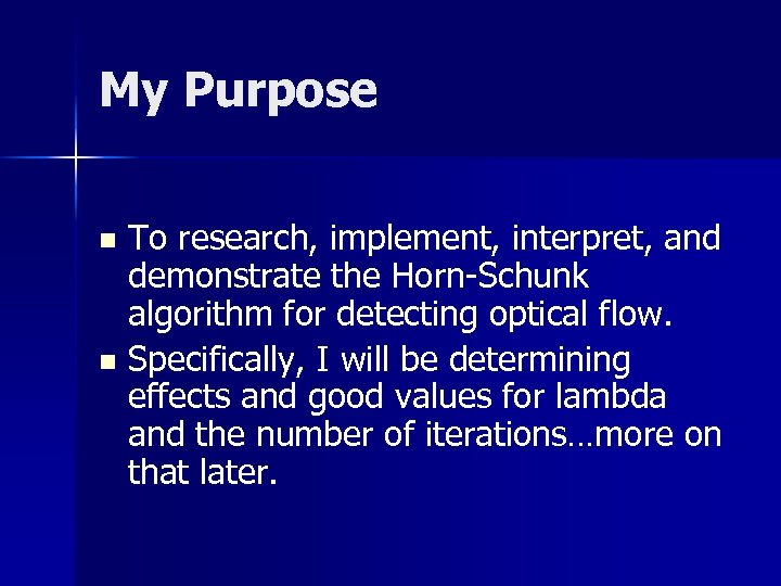 My Purpose To research, implement, interpret, and demonstrate the Horn-Schunk algorithm for detecting optical