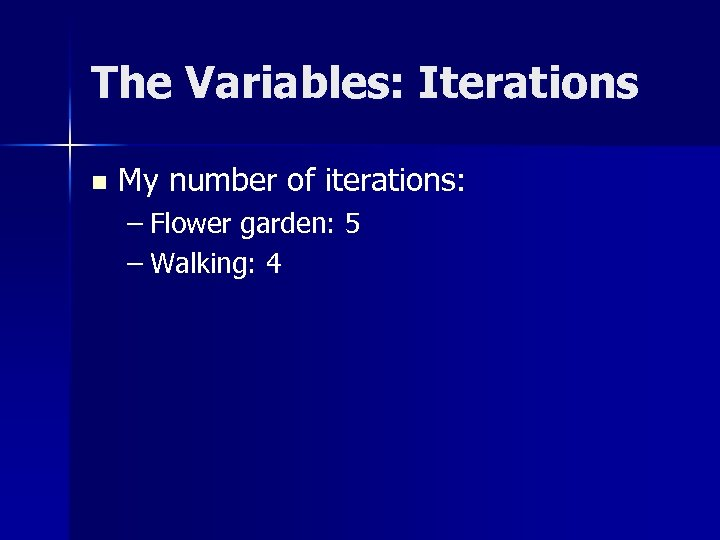 The Variables: Iterations n My number of iterations: – Flower garden: 5 – Walking: