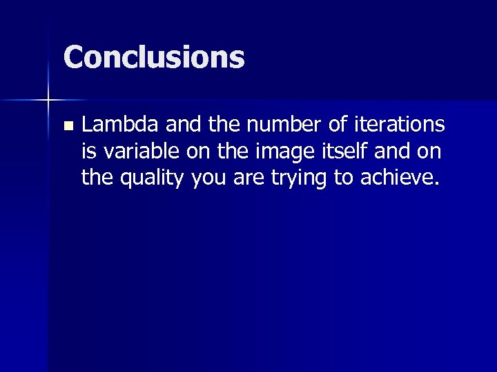 Conclusions n Lambda and the number of iterations is variable on the image itself