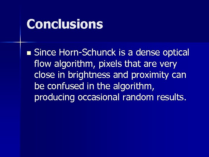 Conclusions n Since Horn-Schunck is a dense optical flow algorithm, pixels that are very