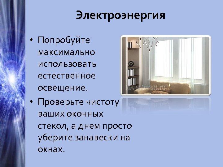 Электроэнергия • Попробуйте максимально использовать естественное освещение. • Проверьте чистоту ваших оконных стекол, а
