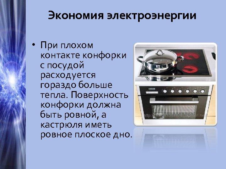 Экономия электроэнергии • При плохом контакте конфорки с посудой расходуется гораздо больше тепла. Поверхность