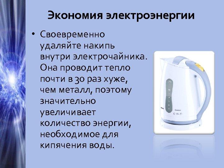 Экономия электроэнергии • Своевременно удаляйте накипь внутри электрочайника. Она проводит тепло почти в 30