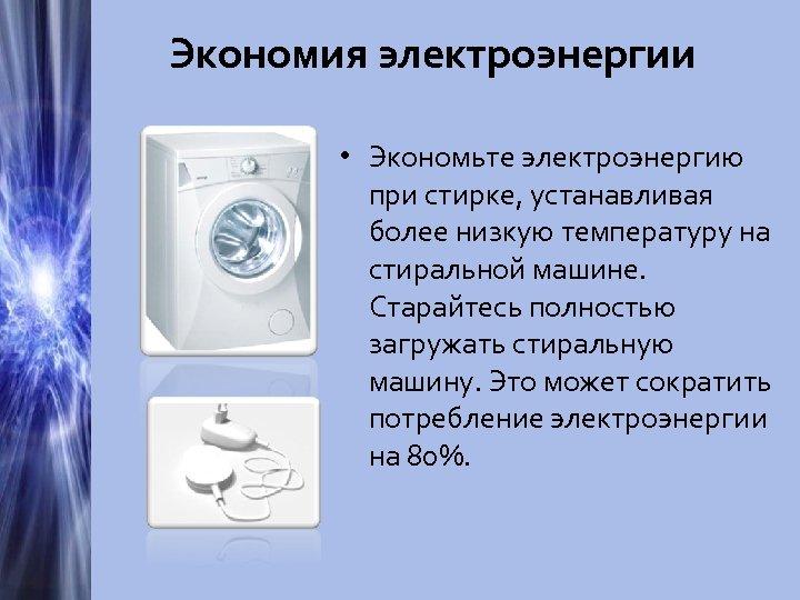Экономия электроэнергии • Экономьте электроэнергию при стирке, устанавливая более низкую температуру на стиральной машине.