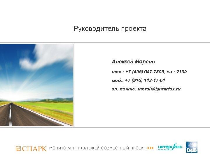 Руководитель проекта Алексей Морсин тел. : +7 (495) 647 -7865, вн. : 2169 моб.