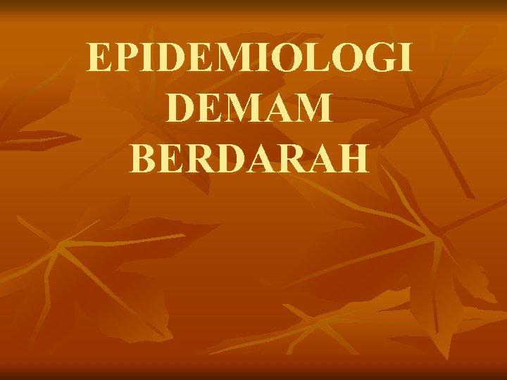 EPIDEMIOLOGI DEMAM BERDARAH