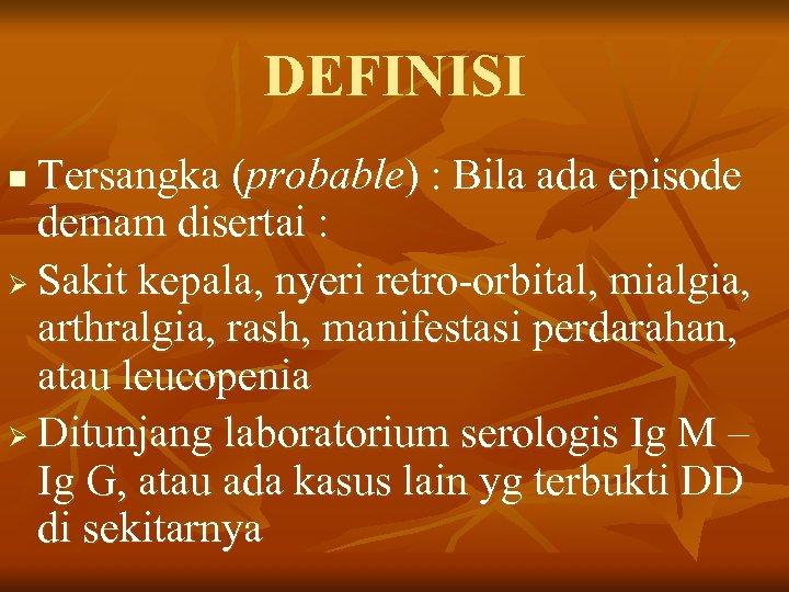 DEFINISI Tersangka (probable) : Bila ada episode demam disertai : Ø Sakit kepala, nyeri