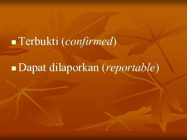n Terbukti (confirmed) n Dapat dilaporkan (reportable)