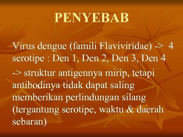 PENYEBAB Virus dengue (famili Flaviviridae) -> 4 serotipe : Den 1, Den 2, Den
