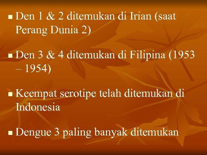 n n Den 1 & 2 ditemukan di Irian (saat Perang Dunia 2) Den