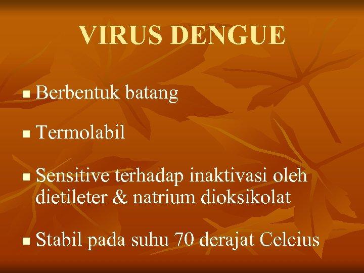 VIRUS DENGUE n Berbentuk batang n Termolabil n n Sensitive terhadap inaktivasi oleh dietileter