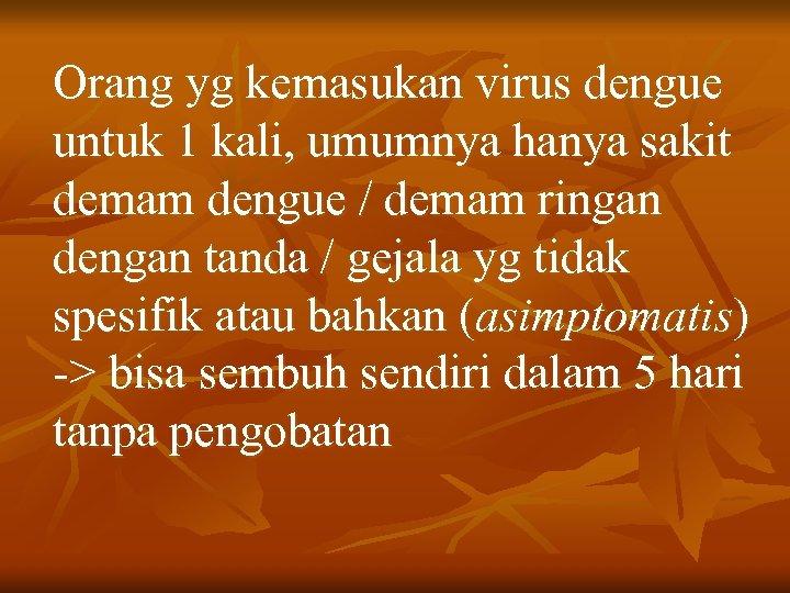 Orang yg kemasukan virus dengue untuk 1 kali, umumnya hanya sakit demam dengue /