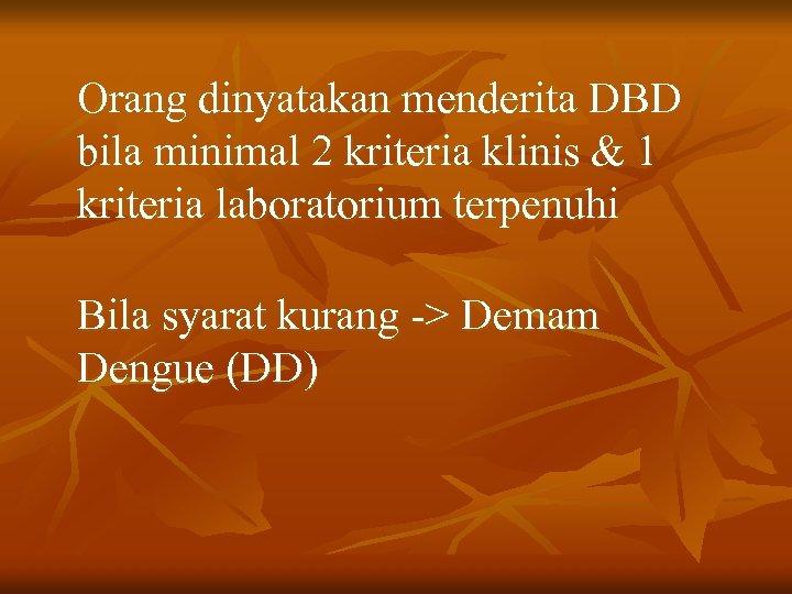Orang dinyatakan menderita DBD bila minimal 2 kriteria klinis & 1 kriteria laboratorium terpenuhi