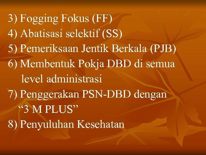 3) Fogging Fokus (FF) 4) Abatisasi selektif (SS) 5) Pemeriksaan Jentik Berkala (PJB) 6)