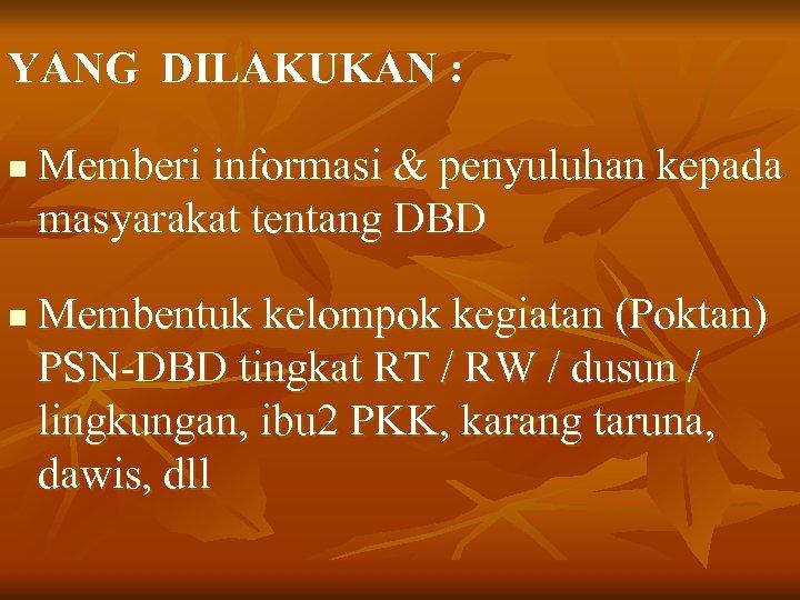 YANG DILAKUKAN : n n Memberi informasi & penyuluhan kepada masyarakat tentang DBD Membentuk