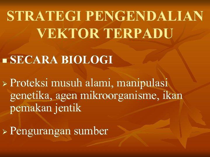STRATEGI PENGENDALIAN VEKTOR TERPADU n Ø Ø SECARA BIOLOGI Proteksi musuh alami, manipulasi genetika,