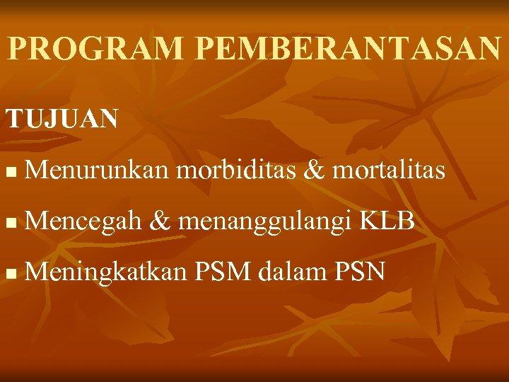PROGRAM PEMBERANTASAN TUJUAN n Menurunkan morbiditas & mortalitas n Mencegah & menanggulangi KLB n