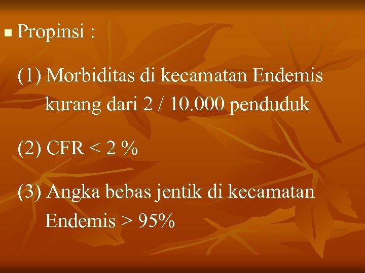 n Propinsi : (1) Morbiditas di kecamatan Endemis kurang dari 2 / 10. 000