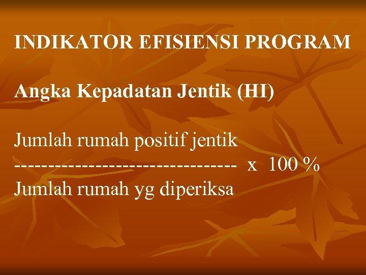 INDIKATOR EFISIENSI PROGRAM Angka Kepadatan Jentik (HI) Jumlah rumah positif jentik ----------------- x 100