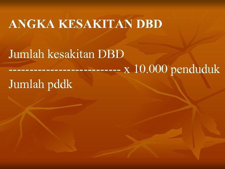 ANGKA KESAKITAN DBD Jumlah kesakitan DBD -------------- x 10. 000 penduduk Jumlah pddk