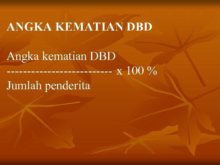 ANGKA KEMATIAN DBD Angka kematian DBD ------------- x 100 % Jumlah penderita