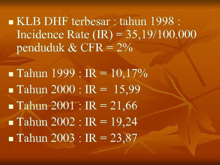 n KLB DHF terbesar : tahun 1998 : Incidence Rate (IR) = 35, 19/100.