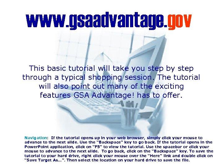 www. gsaadvantage. gov This basic tutorial will take you step by step through a