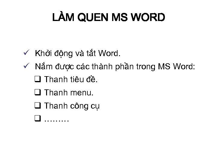LÀM QUEN MS WORD ü Khởi động và tắt Word. ü Nắm được các