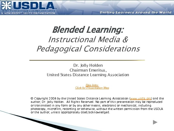 Blended Learning: Instructional Media & Pedagogical Considerations Dr. Jolly Holden Chairman Emeritus, United States