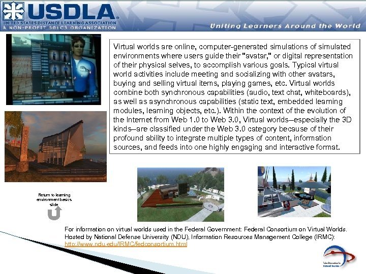 Virtual worlds are online, computer-generated simulations of simulated environments where users guide their