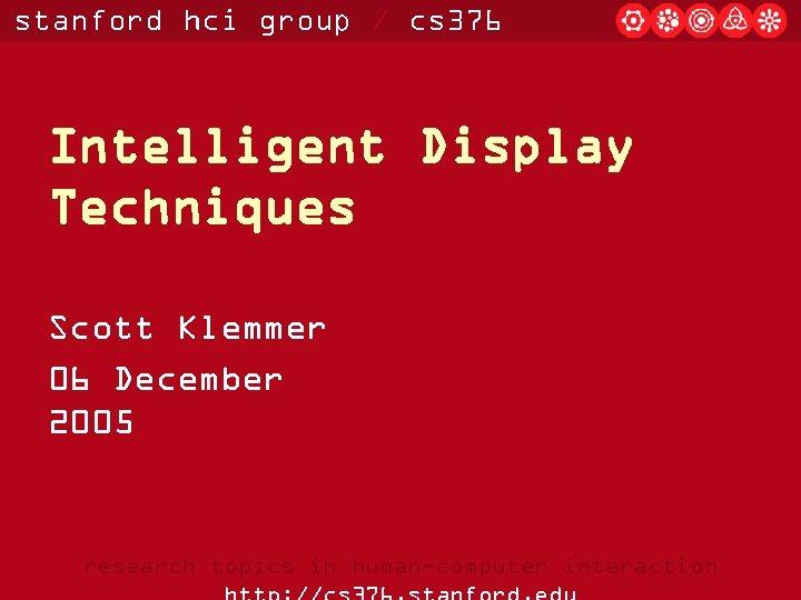 stanford hci group / cs 376 Intelligent Display Techniques Scott Klemmer 06 December 2005