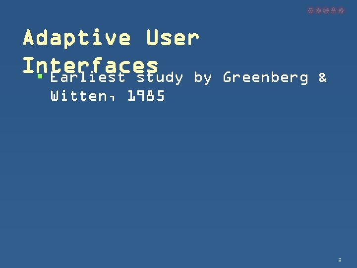 Adaptive User Interfaces § Earliest study by Greenberg & Witten, 1985 2