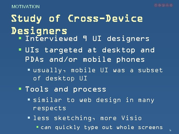 MOTIVATION Study of Cross-Device Designers § Interviewed 9 UI designers § UIs targeted at