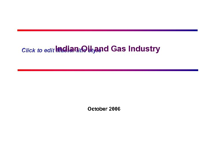 Click to edit Indian Oil and Master title style Gas Industry October 2006