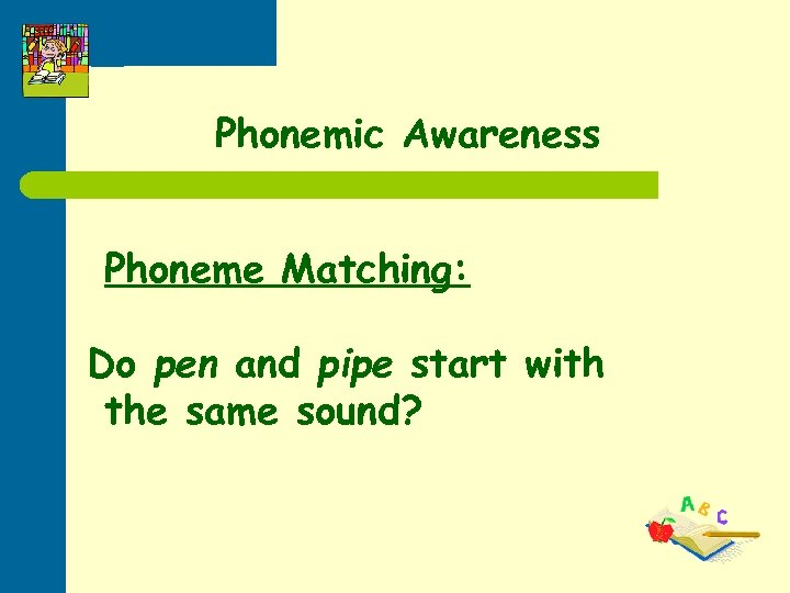 Phonemic Awareness Phoneme Matching: Do pen and pipe start with the same sound?