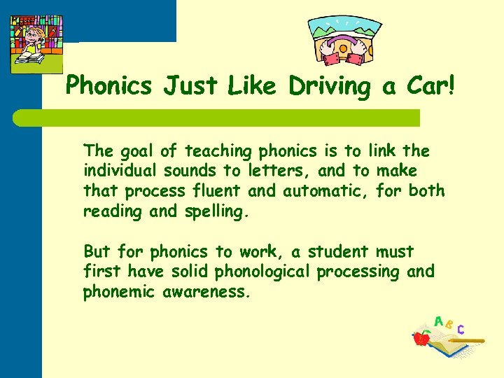 Phonics Just Like Driving a Car! The goal of teaching phonics is to link
