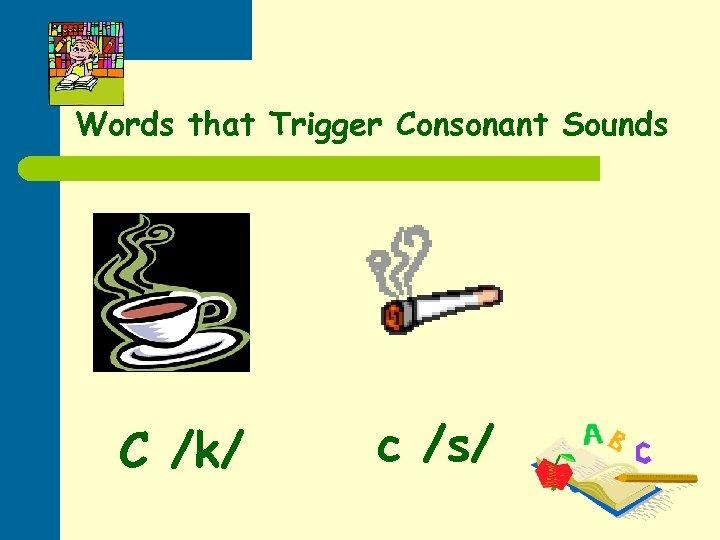 Words that Trigger Consonant Sounds C /k/ c /s/