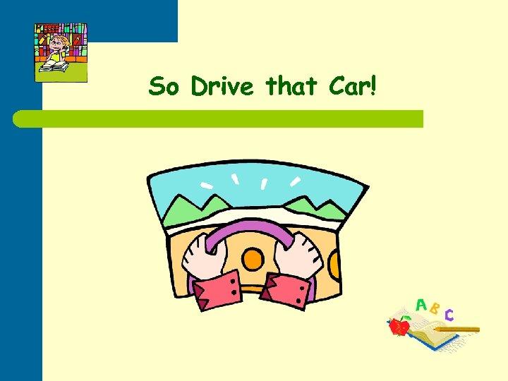 So Drive that Car!