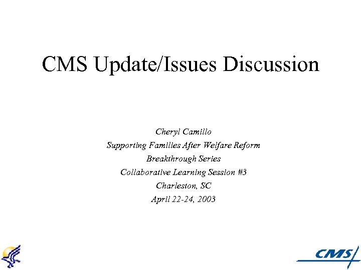 CMS Update/Issues Discussion Cheryl Camillo Supporting Families After Welfare Reform Breakthrough Series Collaborative Learning