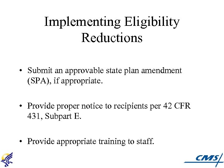 Implementing Eligibility Reductions • Submit an approvable state plan amendment (SPA), if appropriate. •
