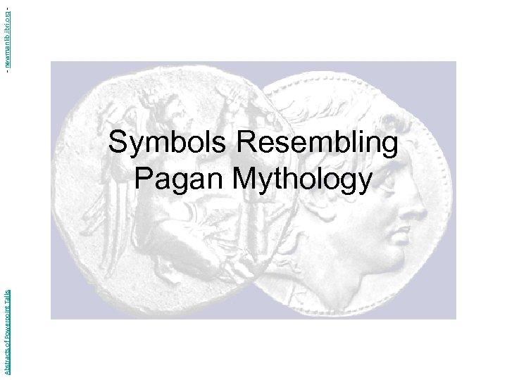 Abstracts of Powerpoint Talks Symbols Resembling Pagan Mythology - newmanlib. ibri. org -