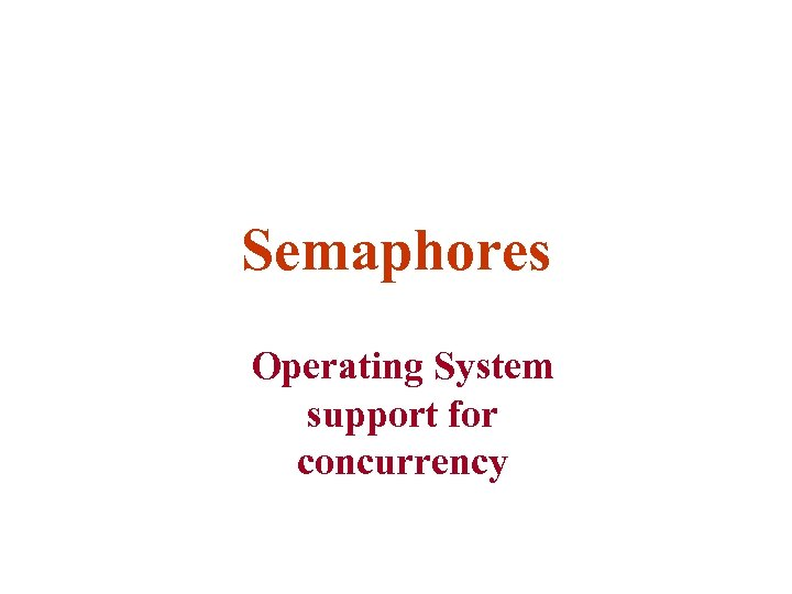 Semaphores Operating System support for concurrency