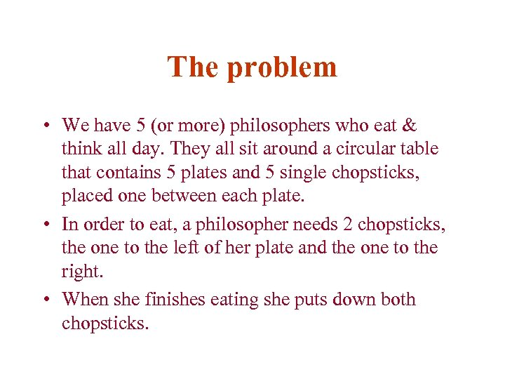 The problem • We have 5 (or more) philosophers who eat & think all